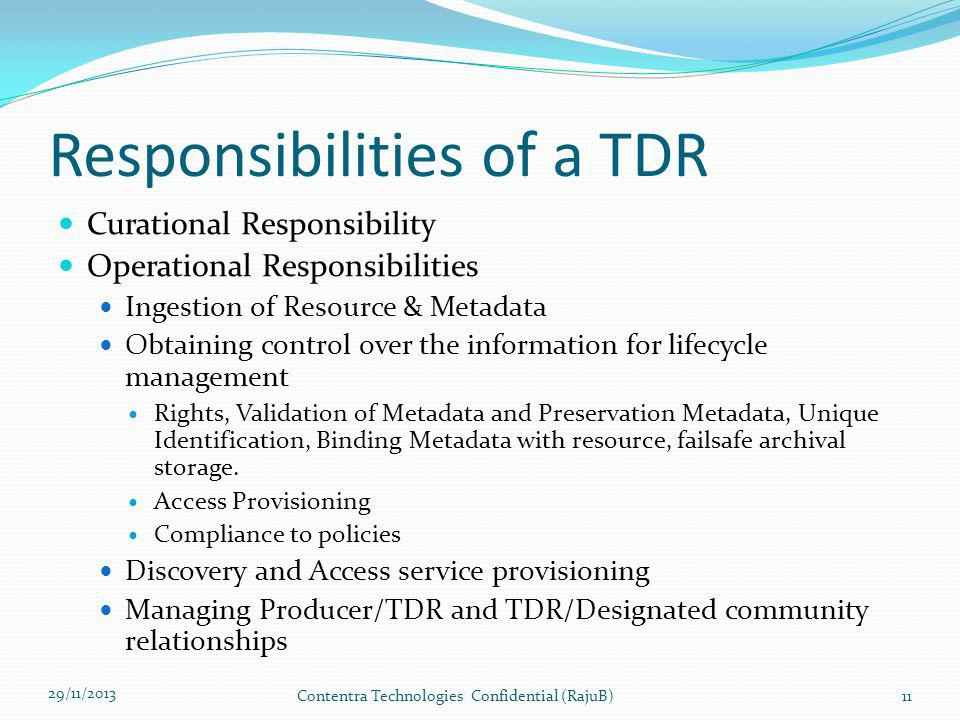 Responsibilities of a TDR Curational Responsibility Operational Responsibilities Ingestion of Resource & Metadata Obtaining control over the information for lifecycle management Rights, Validation of Metadata and Preservation Metadata, Unique Identification, Binding Metadata with resource, failsafe archival storage.