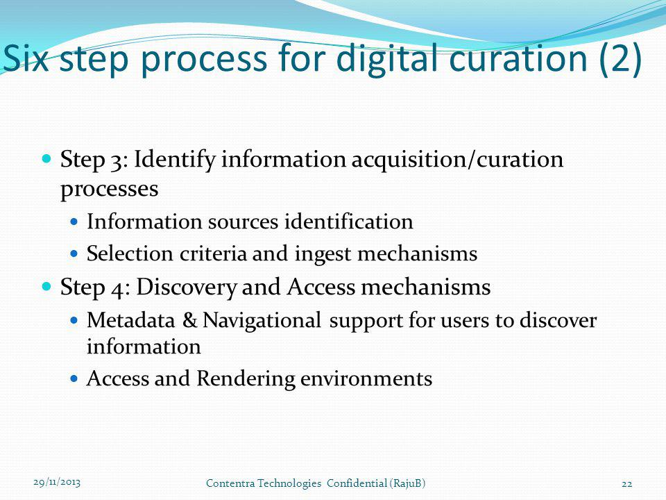 Six step process for digital curation (2) Step 3: Identify information acquisition/curation processes Information sources identification Selection criteria and ingest mechanisms Step 4: Discovery and Access mechanisms Metadata & Navigational support for users to discover information Access and Rendering environments 29/11/2013 Contentra Technologies Confidential (RajuB)22