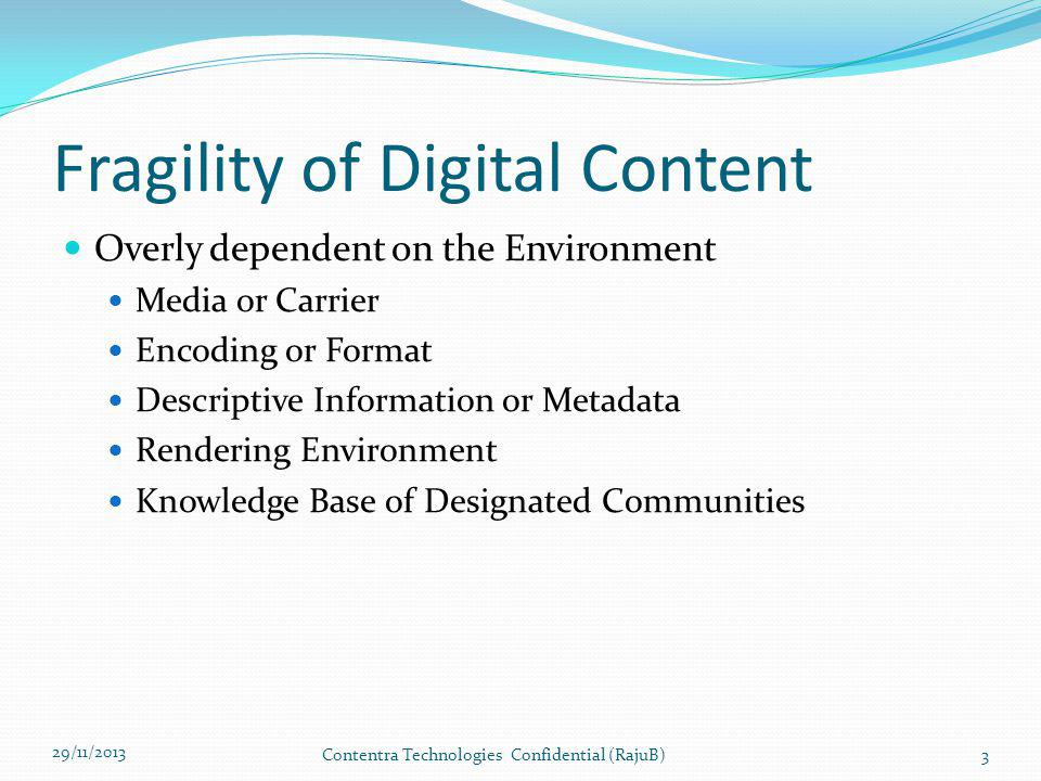 Fragility of Digital Content Overly dependent on the Environment Media or Carrier Encoding or Format Descriptive Information or Metadata Rendering Environment Knowledge Base of Designated Communities 29/11/2013 Contentra Technologies Confidential (RajuB)3