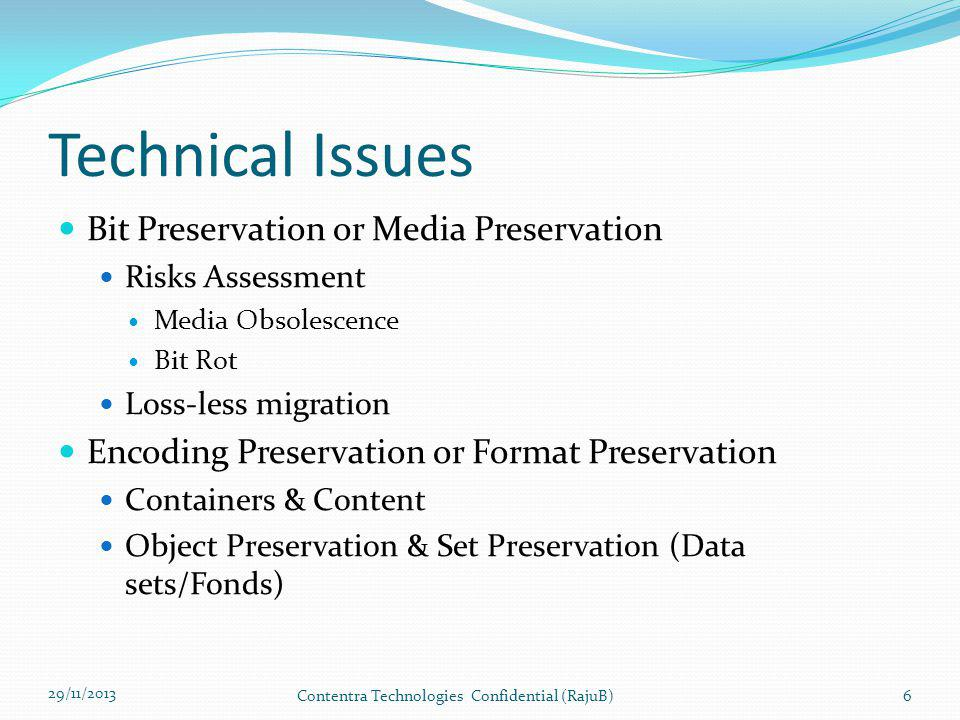 Levels of Digital Preservation 4 (NDSA) 29/11/2013 Contentra Technologies Confidential (RajuB)27 Level 1 (Protect your data) Level 2 (Know your data) Level 3 (Mirror your data) Level 4 (Repair your data) File FormatsEncourage the use of a limited set of known open file formats and codecs Inventory of file formats in use Monitor file format obsolescence issues Perform format migration, emulation and similar activities as needed