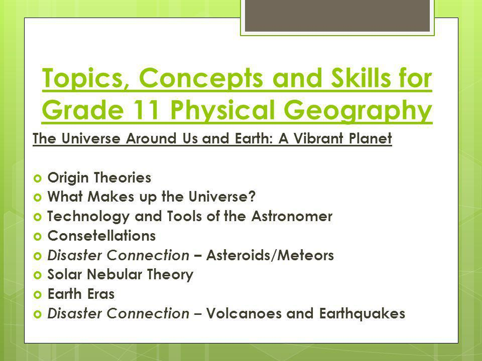 Topics, Concepts and Skills for Grade 11 Physical Geography The Universe Around Us and Earth: A Vibrant Planet  Origin Theories  What Makes up the Universe.