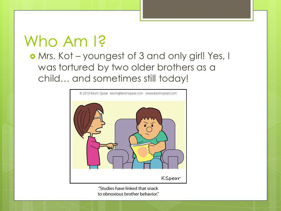 Who Am I.  Mrs. Kot – youngest of 3 and only girl.