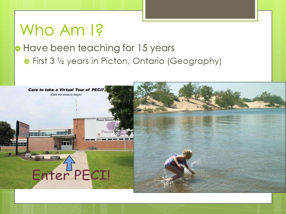 Who Am I  Have been teaching for 15 years  First 3 ½ years in Picton, Ontario (Geography)