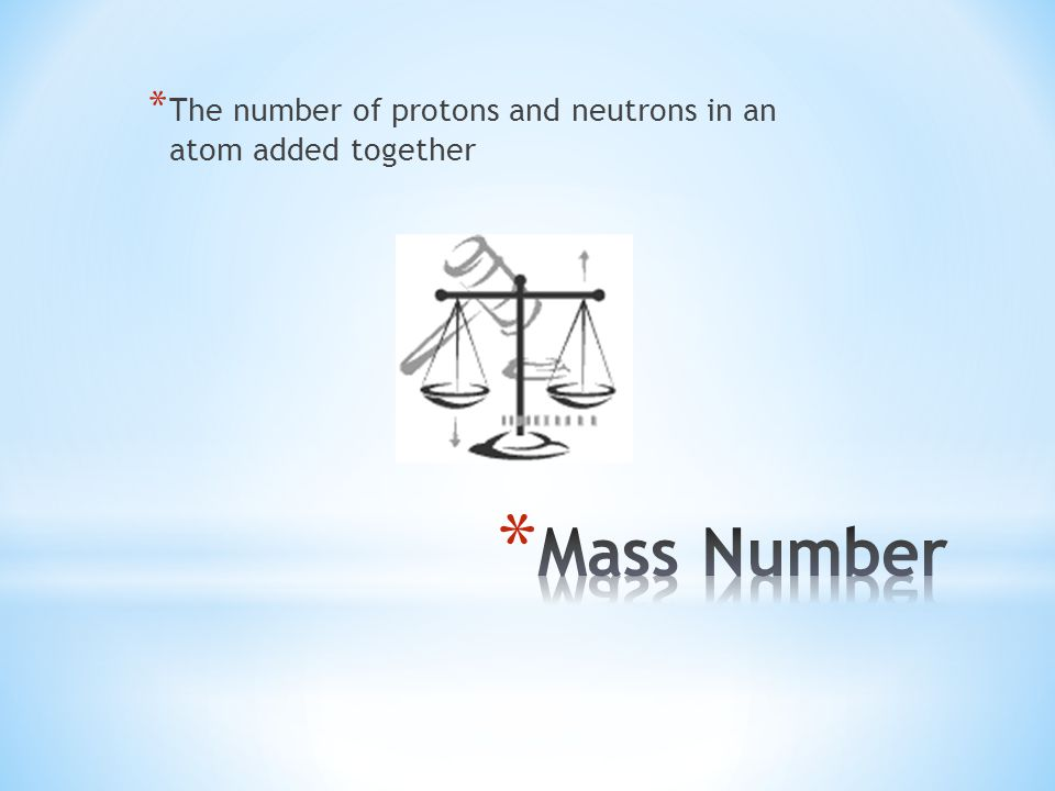 * The number of protons and neutrons in an atom added together