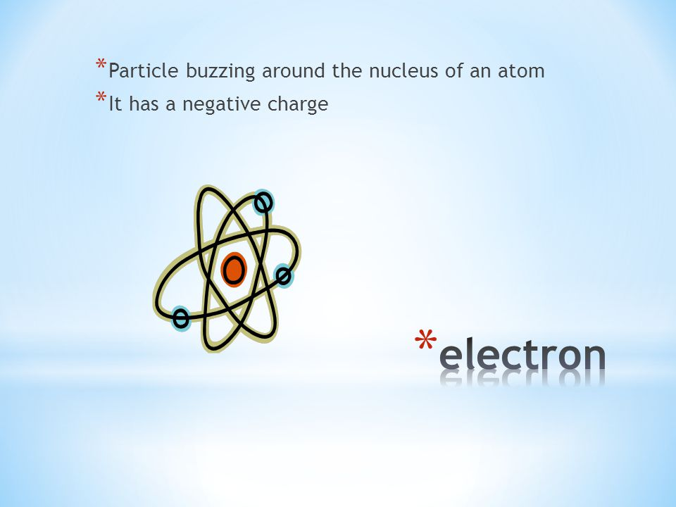 * Particle buzzing around the nucleus of an atom * It has a negative charge