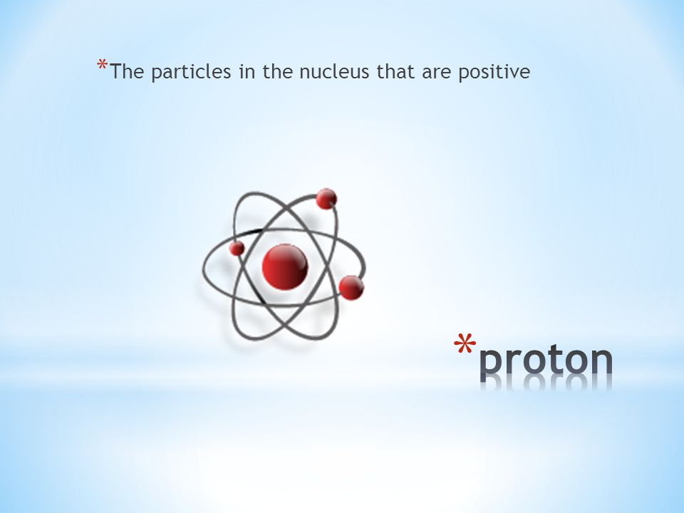 * The particles in the nucleus that are positive