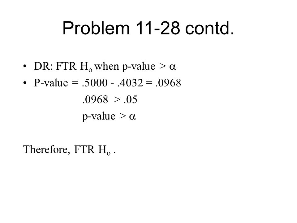 Problem 11-28 contd. DR: FTR H o when p-value >  P-value =.5000 -.4032 =.0968.0968 >.05 p-value >  Therefore, FTR H o.
