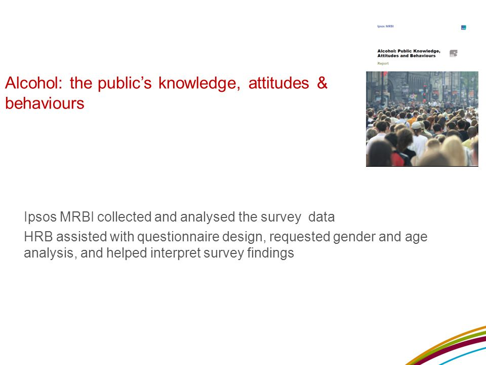 Alcohol: the public's knowledge, attitudes & behaviours Ipsos MRBI collected and analysed the survey data HRB assisted with questionnaire design, requested gender and age analysis, and helped interpret survey findings