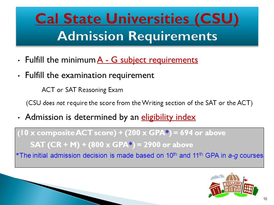 Fulfill the minimum A - G subject requirementsA - G subject requirements Fulfill the examination requirement ACT or SAT Reasoning Exam (CSU does not require the score from the Writing section of the SAT or the ACT) Admission is determined by an eligibility indexeligibility index 10 SAT (CR + M) + (800 x GPA*) = 2900 or above ( 10 x composite ACT score) + (200 x GPA*) = 694 or above * The initial admission decision is made based on 10 th and 11 th GPA in a-g courses