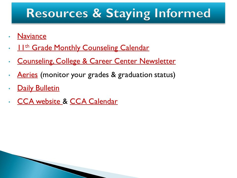 Naviance 11 th Grade Monthly Counseling Calendar 11 th Grade Monthly Counseling Calendar Counseling, College & Career Center Newsletter Aeries (monitor your grades & graduation status) Aeries Daily Bulletin CCA website & CCA Calendar CCA website CCA Calendar