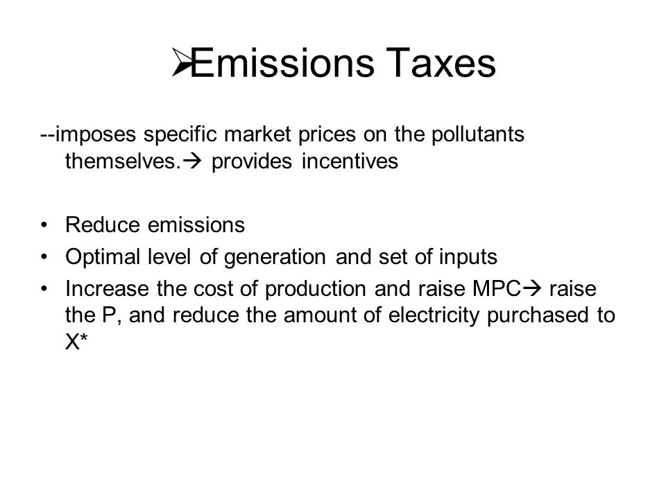  Emissions Taxes --imposes specific market prices on the pollutants themselves.  provides incentives Reduce emissions Optimal level of generation an