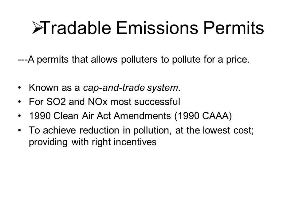  Tradable Emissions Permits ---A permits that allows polluters to pollute for a price. Known as a cap-and-trade system. For SO2 and NOx most successf