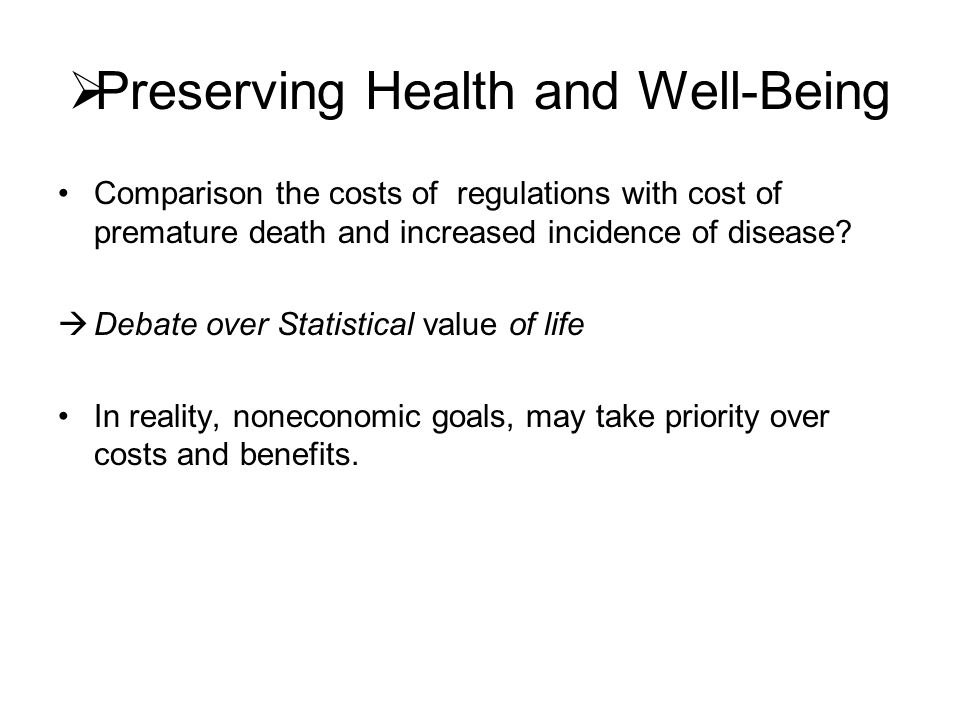  Preserving Health and Well-Being Comparison the costs of regulations with cost of premature death and increased incidence of disease?  Debate over