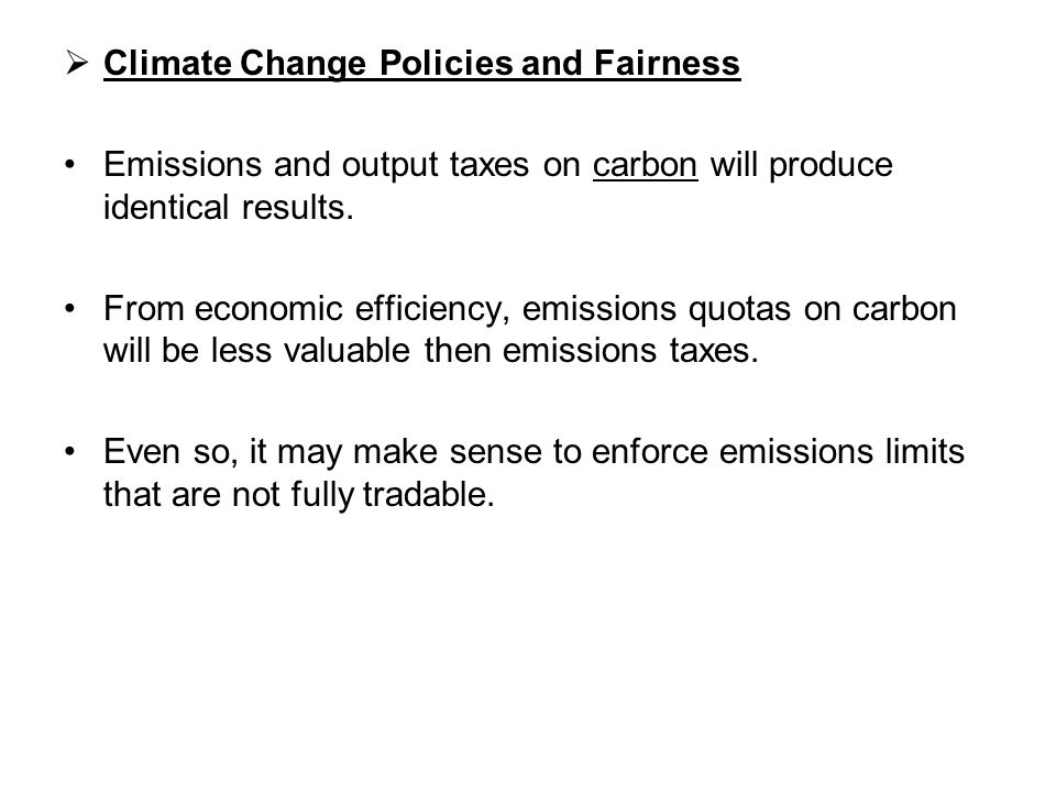 Climate Change Policies and Fairness Emissions and output taxes on carbon will produce identical results. From economic efficiency, emissions quotas