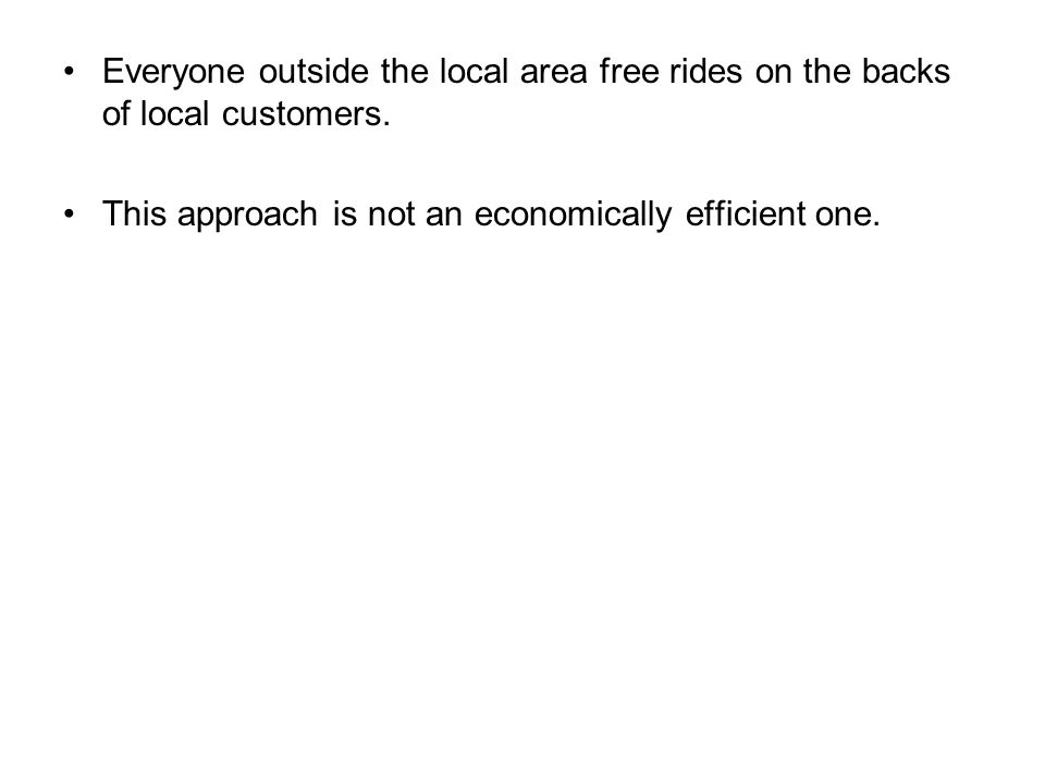 Everyone outside the local area free rides on the backs of local customers. This approach is not an economically efficient one.