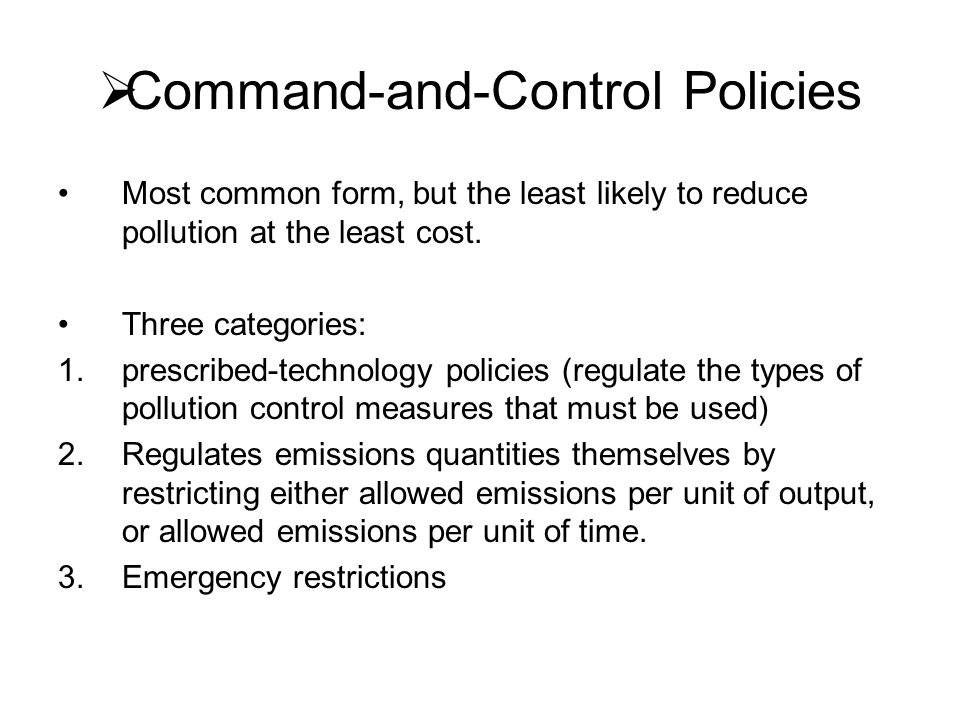  Command-and-Control Policies Most common form, but the least likely to reduce pollution at the least cost. Three categories: 1.prescribed-technology