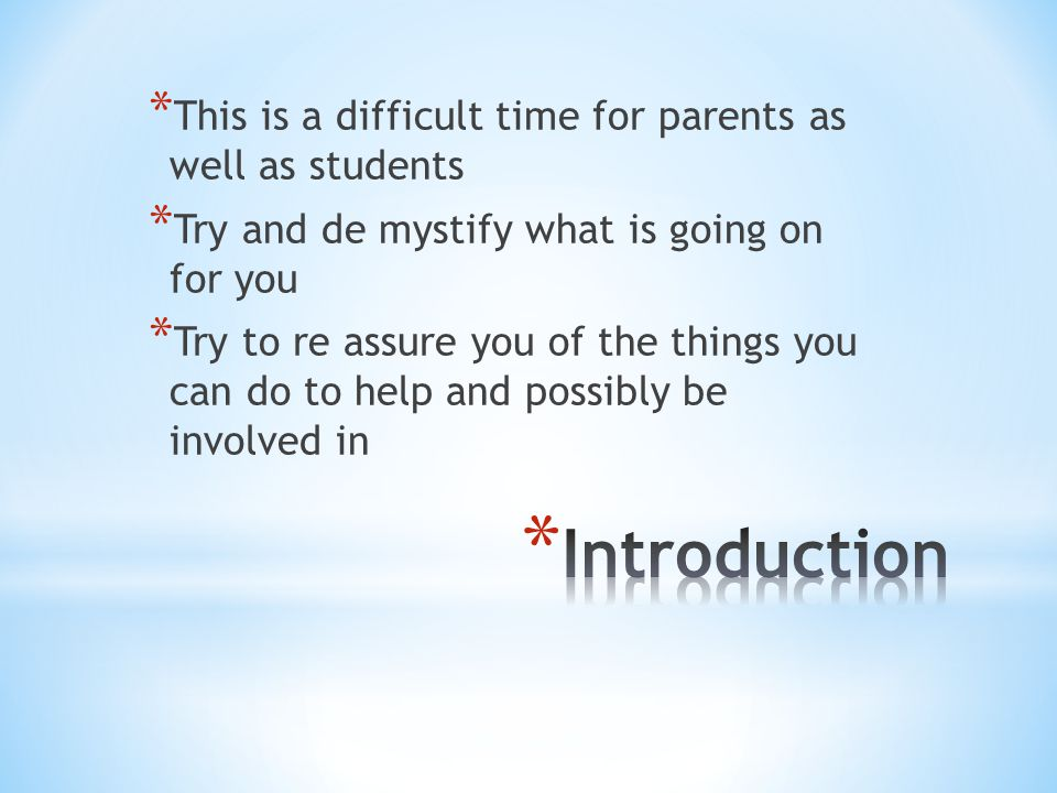 * This is a difficult time for parents as well as students * Try and de mystify what is going on for you * Try to re assure you of the things you can do to help and possibly be involved in