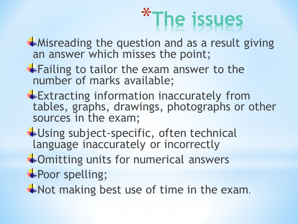 Misreading the question and as a result giving an answer which misses the point; Failing to tailor the exam answer to the number of marks available; Extracting information inaccurately from tables, graphs, drawings, photographs or other sources in the exam; Using subject-specific, often technical language inaccurately or incorrectly Omitting units for numerical answers Poor spelling; Not making best use of time in the exam.
