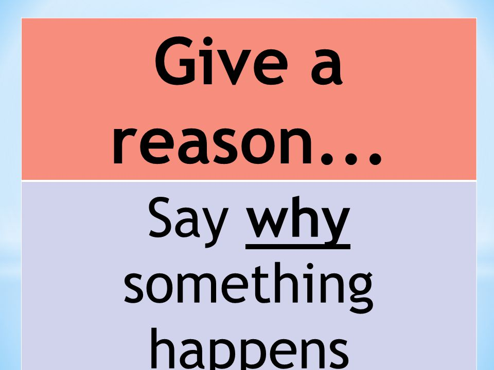 Give a reason... Say why something happens Just give one reason