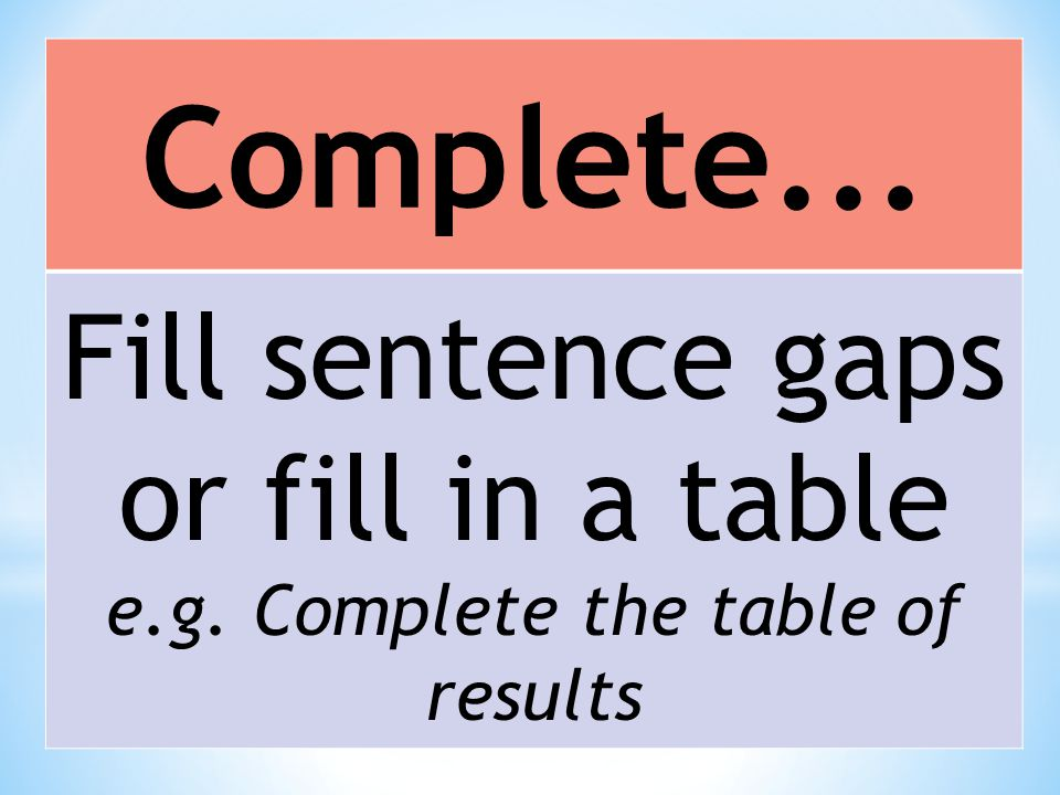 Complete... Fill sentence gaps or fill in a table e.g. Complete the table of results