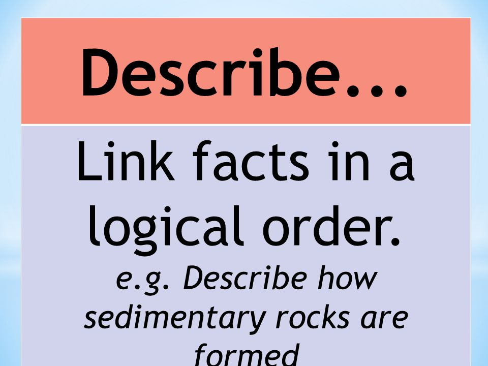 Describe... Link facts in a logical order. e.g. Describe how sedimentary rocks are formed