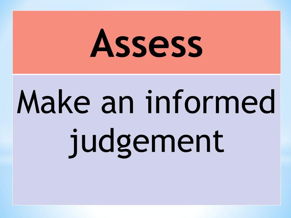Assess Make an informed judgement