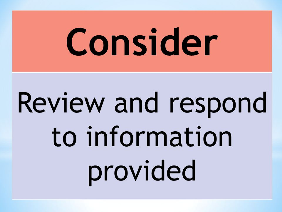 Consider Review and respond to information provided