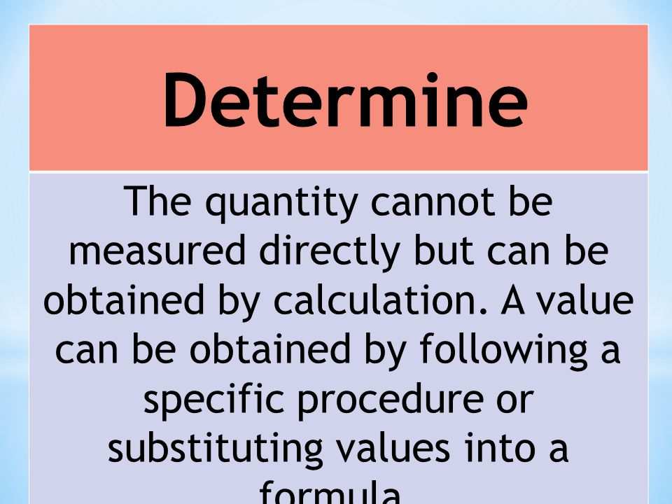 Determine The quantity cannot be measured directly but can be obtained by calculation. A value can be obtained by following a specific procedure or su