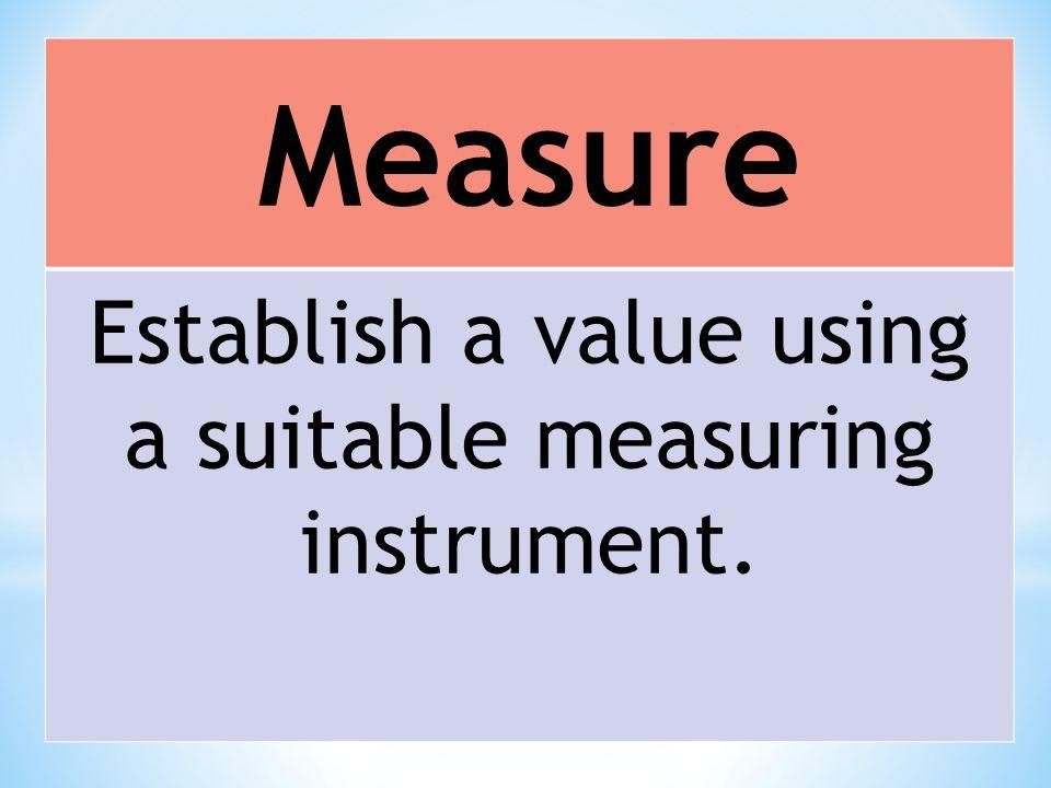 Measure Establish a value using a suitable measuring instrument.