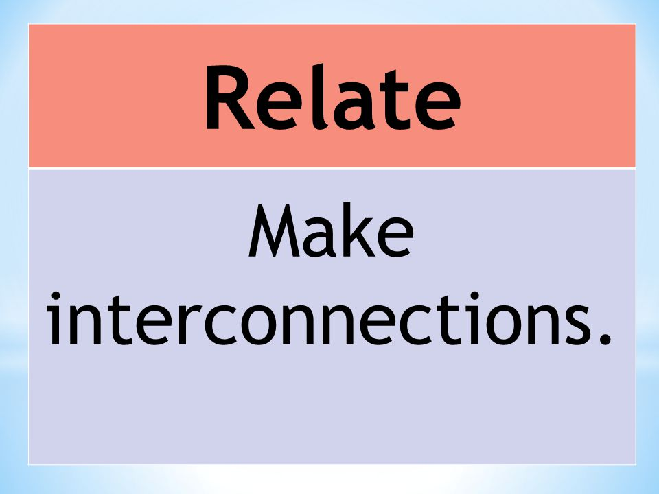 Relate Make interconnections.