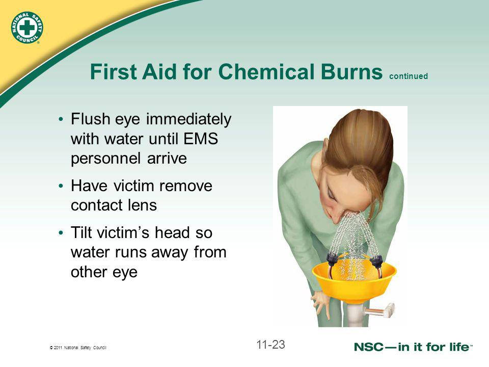 © 2011 National Safety Council Flush eye immediately with water until EMS personnel arrive Have victim remove contact lens Tilt victim's head so water runs away from other eye First Aid for Chemical Burns continued