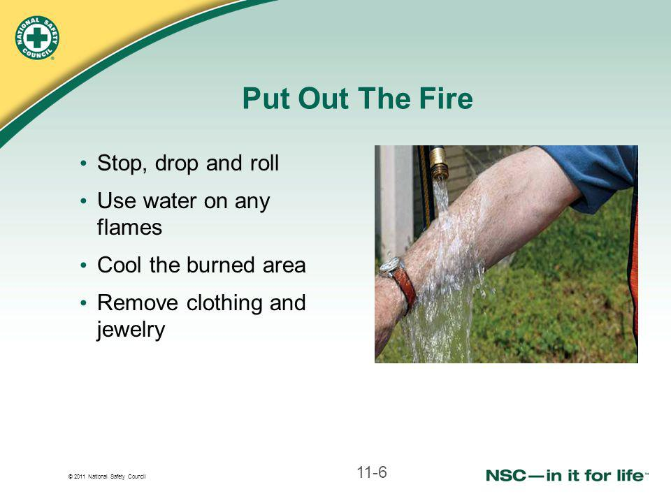 © 2011 National Safety Council Put Out The Fire Stop, drop and roll Use water on any flames Cool the burned area Remove clothing and jewelry 11-6