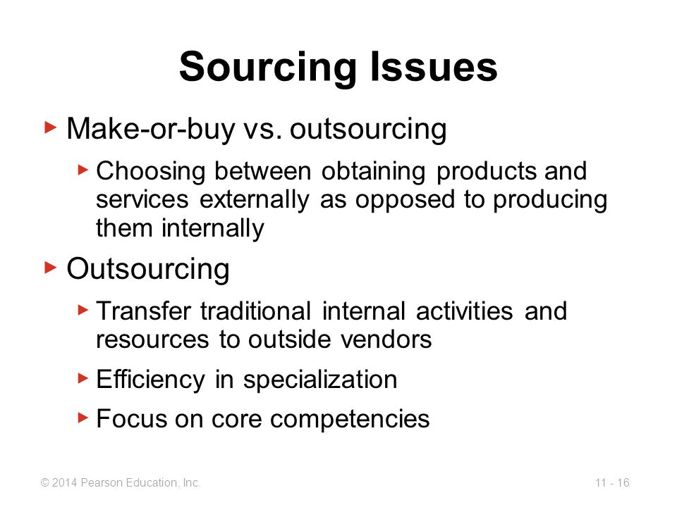 11 - 16© 2014 Pearson Education, Inc.Sourcing Issues ▶ Make-or-buy vs.