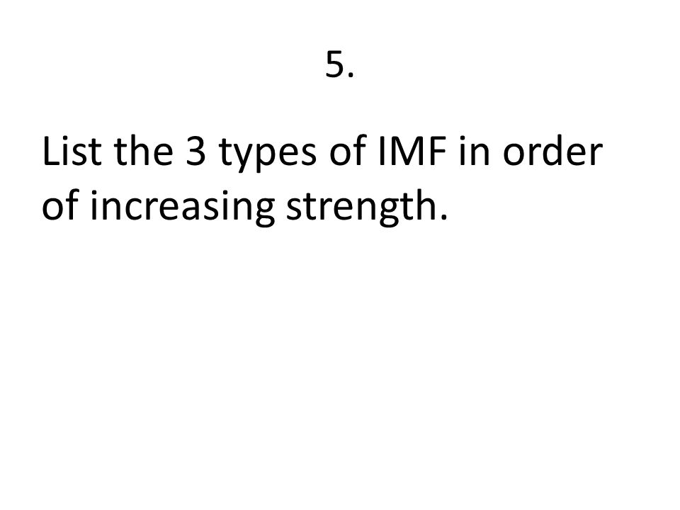 5. List the 3 types of IMF in order of increasing strength.
