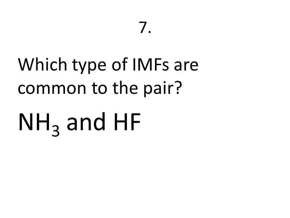 7. Which type of IMFs are common to the pair? NH 3 and HF