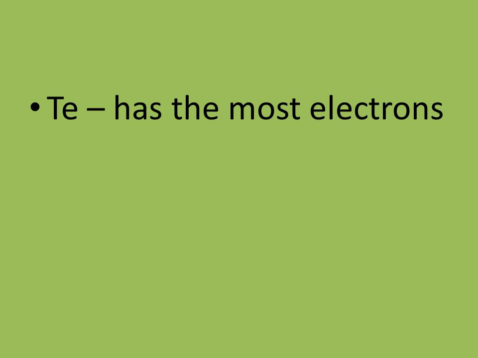 Te – has the most electrons