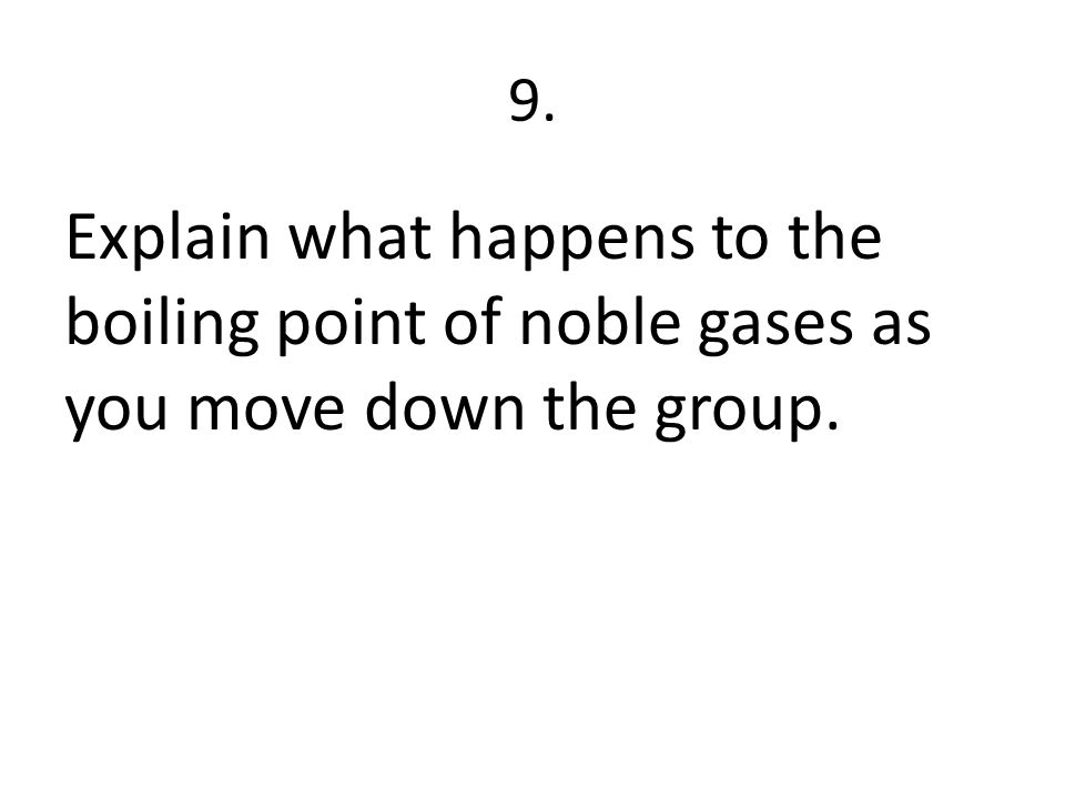 9. Explain what happens to the boiling point of noble gases as you move down the group.