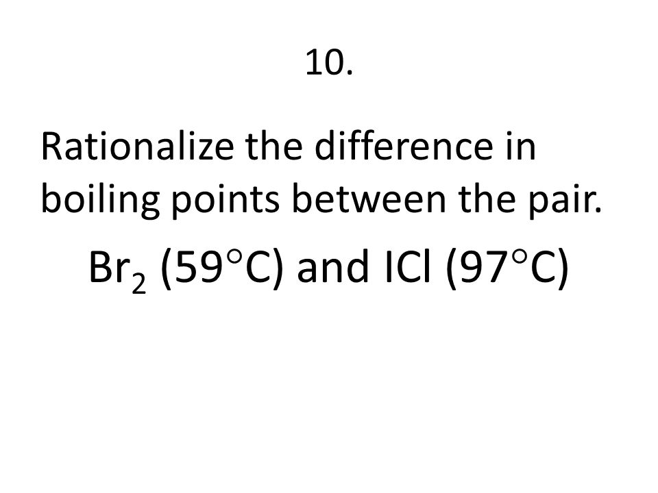 10. Rationalize the difference in boiling points between the pair. Br 2 (59  C) and ICl (97  C)