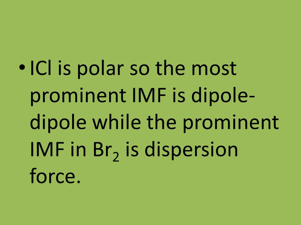 ICl is polar so the most prominent IMF is dipole- dipole while the prominent IMF in Br 2 is dispersion force.