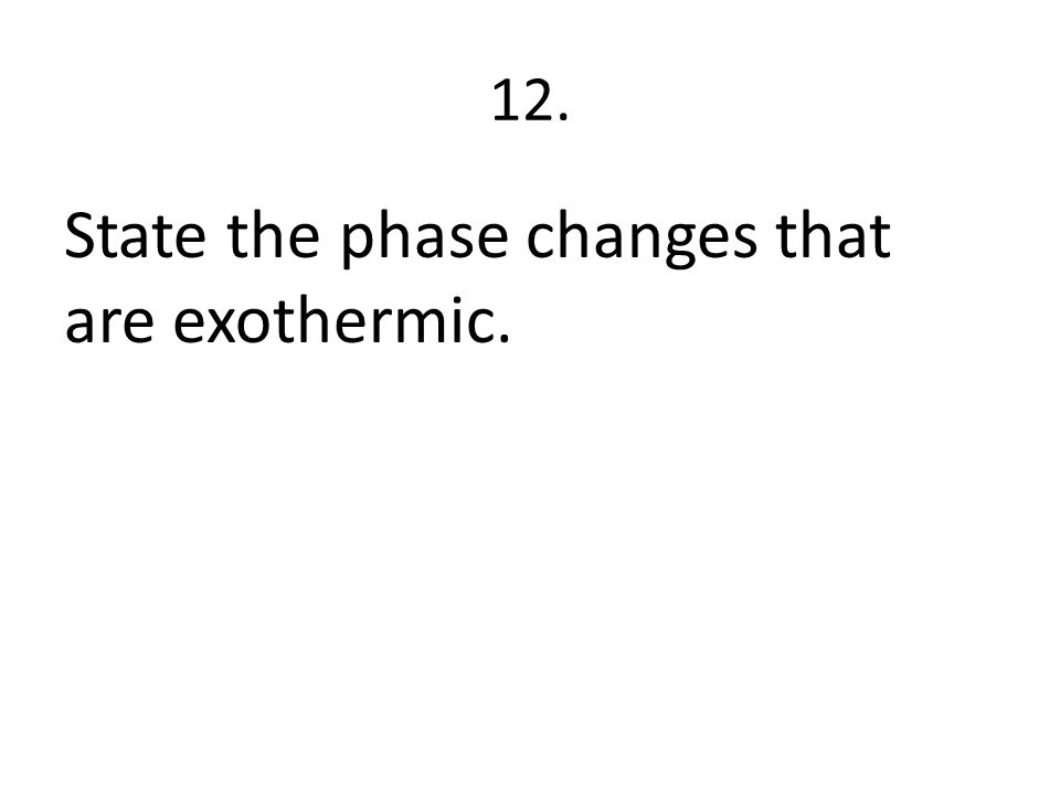 12. State the phase changes that are exothermic.
