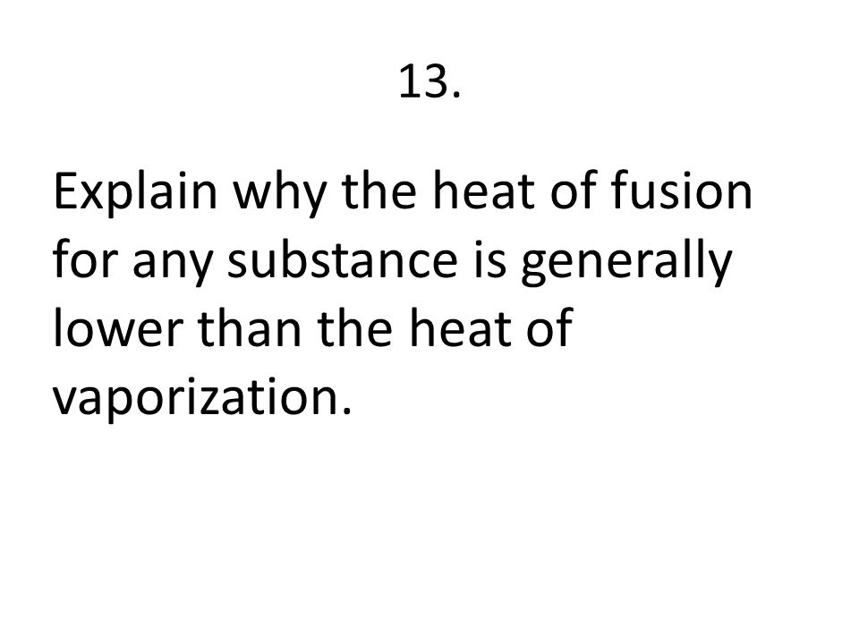 13. Explain why the heat of fusion for any substance is generally lower than the heat of vaporization.