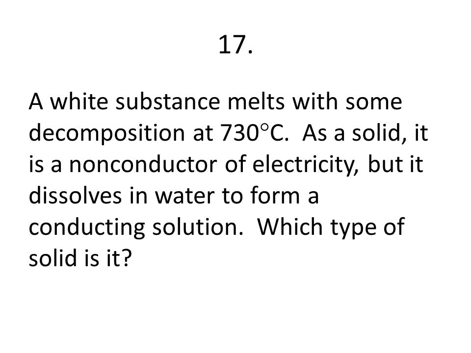 17.A white substance melts with some decomposition at 730  C.