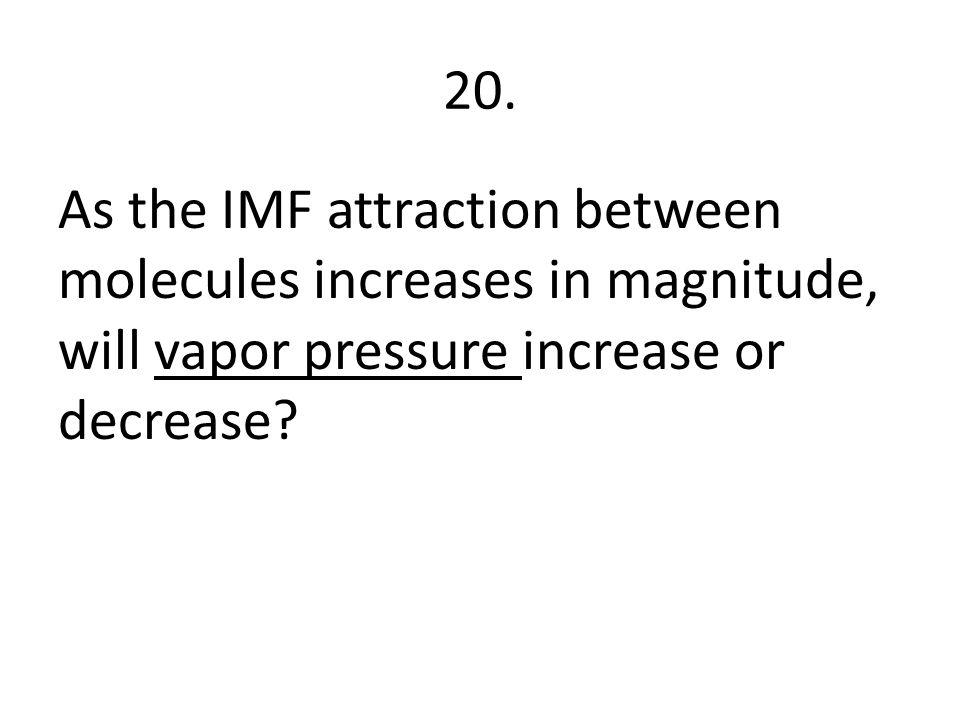 20. As the IMF attraction between molecules increases in magnitude, will vapor pressure increase or decrease?