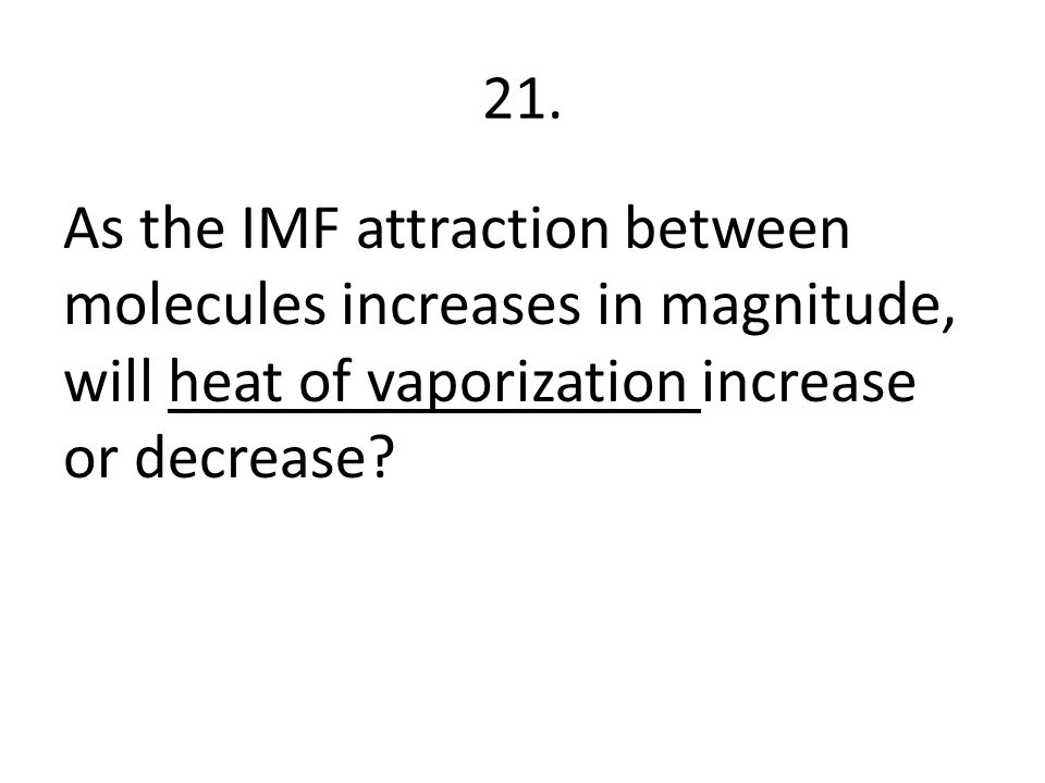 21. As the IMF attraction between molecules increases in magnitude, will heat of vaporization increase or decrease?