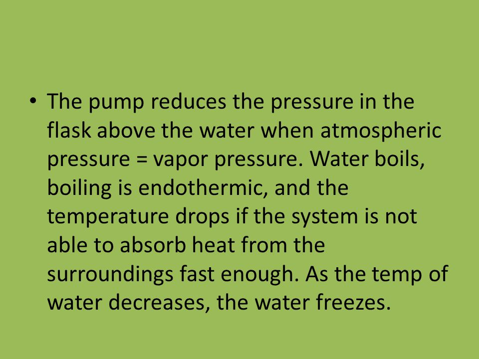 The pump reduces the pressure in the flask above the water when atmospheric pressure = vapor pressure.