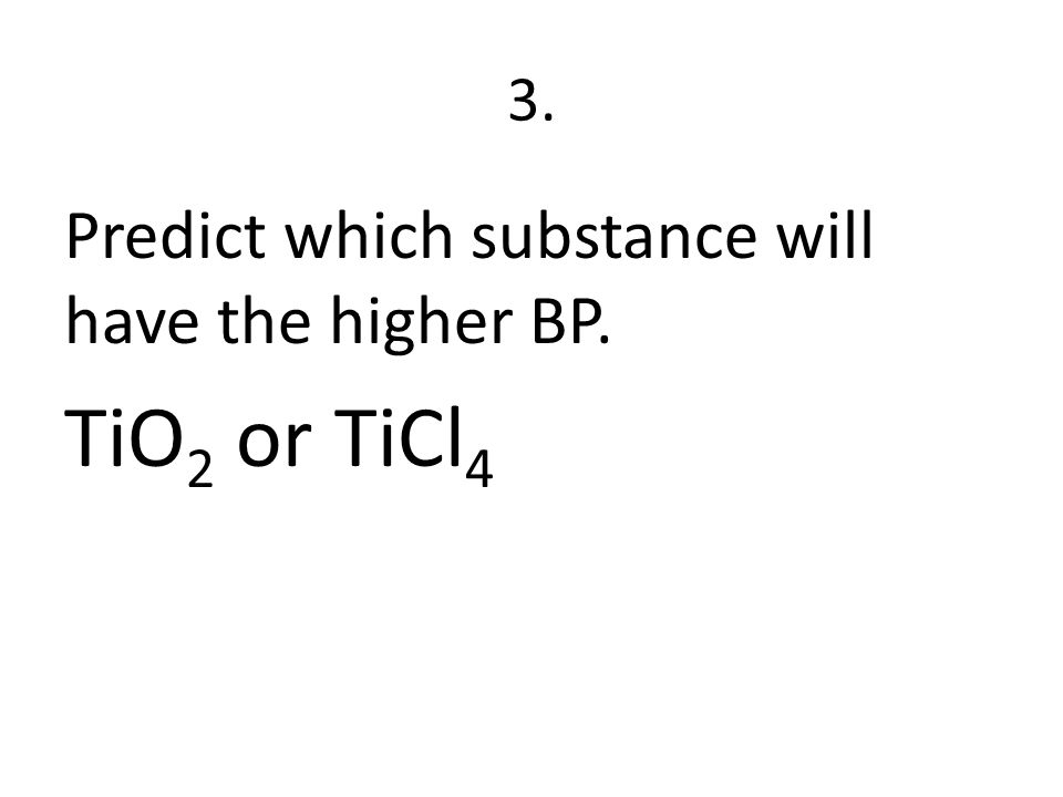 3. Predict which substance will have the higher BP. TiO 2 or TiCl 4