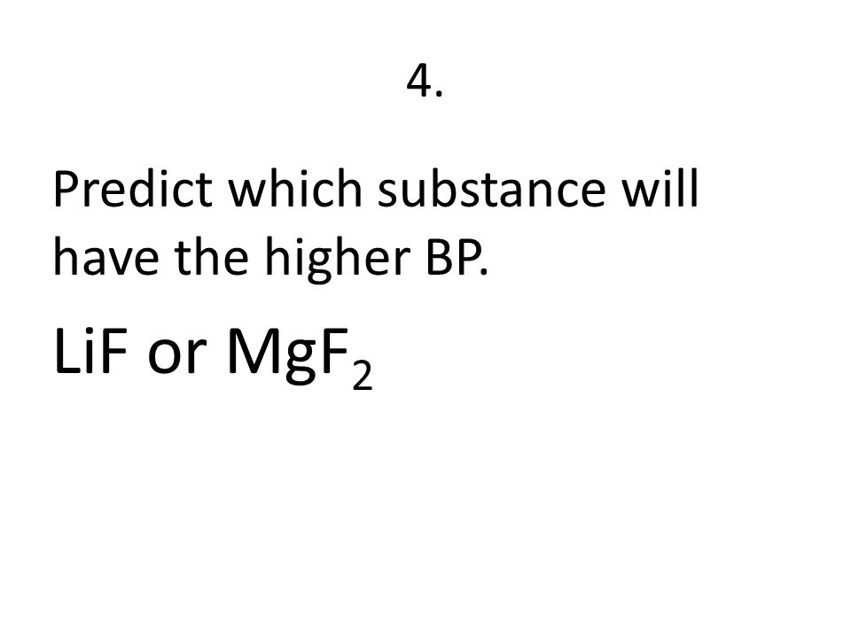 4. Predict which substance will have the higher BP. LiF or MgF 2