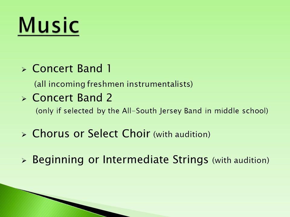  Concert Band 1 (all incoming freshmen instrumentalists)  Concert Band 2 (only if selected by the All-South Jersey Band in middle school)  Chorus or Select Choir (with audition)  Beginning or Intermediate Strings (with audition)