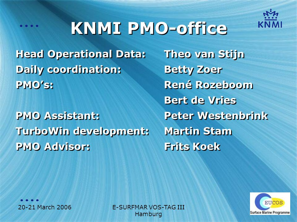 20-21 March 2006E-SURFMAR VOS-TAG III Hamburg KNMI PMO-office Head Operational Data: Theo van Stijn Daily coordination: Betty Zoer PMO's:René Rozeboom Bert de Vries PMO Assistant:Peter Westenbrink TurboWin development:Martin Stam PMO Advisor:Frits Koek Head Operational Data: Theo van Stijn Daily coordination: Betty Zoer PMO's:René Rozeboom Bert de Vries PMO Assistant:Peter Westenbrink TurboWin development:Martin Stam PMO Advisor:Frits Koek