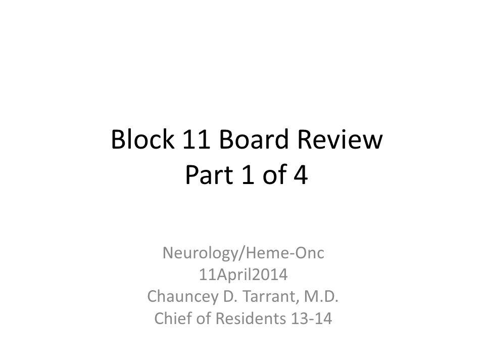 Block 11 Board Review Part 1 of 4 Neurology/Heme-Onc 11April2014 Chauncey D. Tarrant, M.D. Chief of Residents 13-14